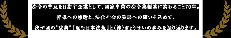 """法令の普及を目指す企業として、国家事業の法令集編纂に携わること70年。皆様への感謝と、法化社会の発展への願いを込めて、我が国の""""法典""""『現行日本法規』と(株)ぎょうせいの歩みを振り返ります。"""
