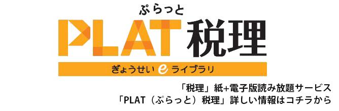 「税理」紙+電子版読み放題サービス 「PLAT(ぷらっと)税理」詳しい情報はコチラから